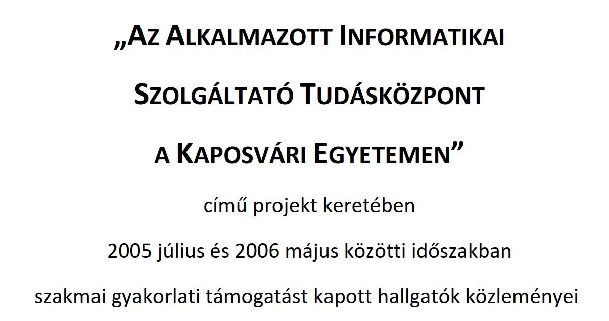 """""""Az Alkalmazott Informatikai Szolgáltató Tudásközpont a Kaposvári Egyetemen"""" című projekt keretében 2005 július és 2006 május közötti időszakban szakmai gyakorlati támogatást kapott hallgatók közleményei"""